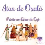 Itan de Oxalá – Prisão no Reino de Oyó