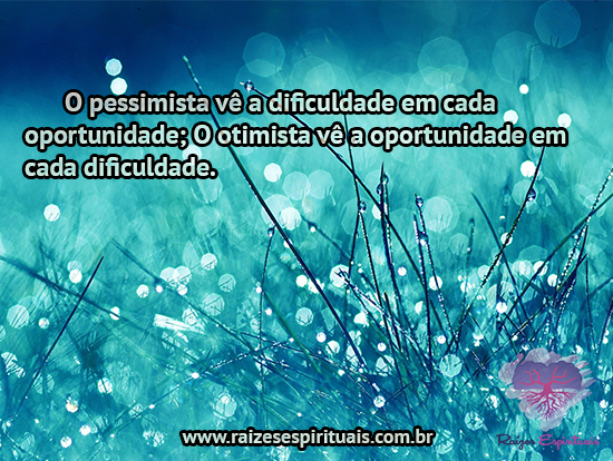 O pessimista vê a dificuldade em cada oportunidade; O otimista vê a oportunidade em cada dificuldade.