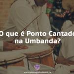 O que são os Pontos Cantados na Umbanda?