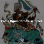 Como Ogum tornou-se Orixá