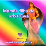 Mamãe filha da orixá Ewá
