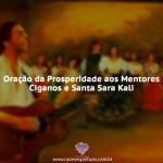 Oração da Prosperidade aos Mentores Ciganos e Santa Sara Kali