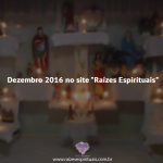 """Dezembro 2016 no site """"Raízes Espirituais"""""""