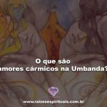 O que são Amores Cármicos na Umbanda?
