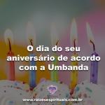 O dia do seu aniversário de acordo com a Umbanda