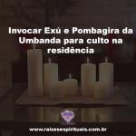 Invocar Exú e Pombagira da Umbanda para culto na residência