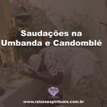 Saudações na Umbanda e Candomblé