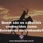 Quem são os Caboclos conhecidos como Boiadeiros da Umbanda?
