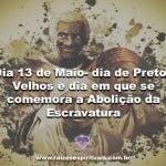 Dia 13 de Maio- dia de Pretos Velhos e dia em que se comemora a Abolição da Escravatura