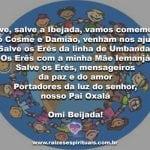 Salve os Erês e São Come e Damião. Salve a pureza das crianças! Omi beijada!