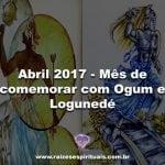 Abril 2017 – Mês de comemorar com Ogum e Logunedé