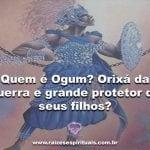 Quem é Ogum? Orixá da guerra e grande protetor de seus filhos?