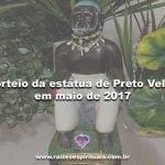 Sorteio da estátua de Preto Velho em Maio de 2017 – Participe!