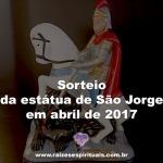 Sorteio da estátua de São Jorge em abril de 2017 – Participe!