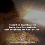 Trabalhos Espirituais de Proteção e Prosperidade com descontos em Abril de 2017