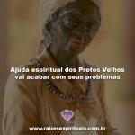 Ajuda espiritual dos Pretos Velhos vai acabar com seus problemas