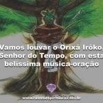 Vamos louvar Irôko, o Senhor do Tempo com uma belíssima música-oração