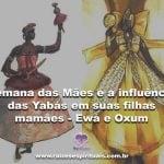 Semana das Mães e a influência das Yabás em suas filhas mamães – Ewá e Oxum