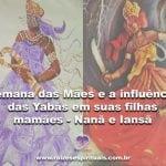Semana das Mães e a influência das Yabás em suas filhas mamães – Nanã e Iansã