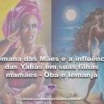 Semana das Mães e a influência das Yabás em suas filhas mamães – Obá e Iemanjá