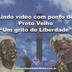 Lindo vídeo com ponto de Preto Velho-Um grito de Liberdade