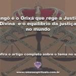 Xangô é o Orixá que rege a Justiça Divina  e o equilíbrio da justiça no mundo