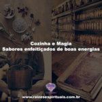 Cozinha e Magia – Sabores enfeitiçados de boas energias