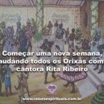 Começar uma nova semana, saudando todos os Orixas com a cantora Rita Ribeiro