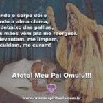 Salve Pai Omulú que, com suas palhas e sua pipoca, nunca me deixa cair. Atotô!