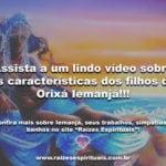 Assista a um lindo vídeo sobre as características dos filhos de Iemanjá!!!