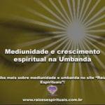 Mediunidade e crescimento espiritual na Umbanda