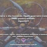Comece o dia louvando Ogum guerreiro com um lindo ponto cantado. Ogunhê!!!