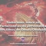 Saiba mais sobre as características da personalidade dos filhos de Omulú/Obaluaiê