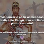 Vamos louvar e pedir as bênçãos da justiça de Xangô com um lindo ponto cantado!