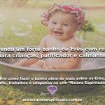 Forte banho de Erês com rosas para crianças, purificador e calmante!
