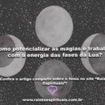 Como potencializar as magias e trabalhos com a energia das fases da Lua?