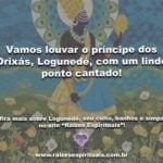 Vamos louvar o príncipe dos Orixás, Logunedé, com um lindo ponto cantado!