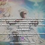 Sua bênção, Pai Oxalá, senhor da misericórdia, da luz e da paz! Epà Babá!!!