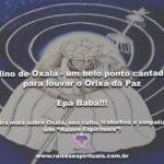 Hino de Oxalá – um belo ponto cantado para louvar o Orixá da Paz. Epá Babá!!!
