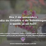 Dia 2 de novembro é dia de finados e de homenagens a quem já se foi!!!