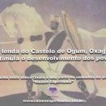 Na lenda do Castelo de Ogum, Oxaguiã estimula o desenvolvimento dos povos