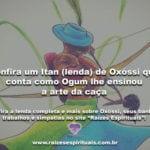 Confira um Itan (lenda) de Oxóssi que conta como Ogum lhe ensinou a arte da caça