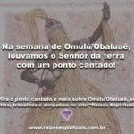 Na semana de Omulú/Obaluaê, louvamos o Senhor da terra com um ponto cantado!