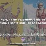 Hoje, 17 de dezembro, é dia de Omulú, o santo católico São Lázaro!