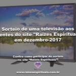 """Sorteio de uma televisão aos clientes do site """"Raízes Espirituais"""" em dezembro-2017"""