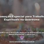 Promoção Especial para Trabalhos Espirituais na Quaresma