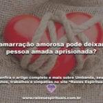 A amarração amorosa pode deixar a pessoa amada aprisionada?