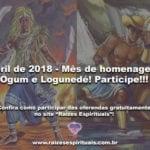 Abril de 2018 – Mês de homenagear Ogum e Logunedé! Participe!!!