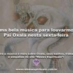 Uma bela música para louvarmos Pai Oxalá nesta sexta-feira