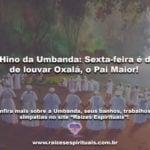 O Hino da Umbanda: Sexta-feira é dia de louvar Oxalá, o Pai Maior!